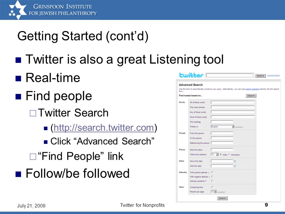 Twitter for Nonprofits9 July 21, 2009 Getting Started (cont'd) Twitter is also a great Listening tool Real-time Find people  Twitter Search (http://search.twitter.com)http://search.twitter.com Click Advanced Search  Find People link Follow/be followed