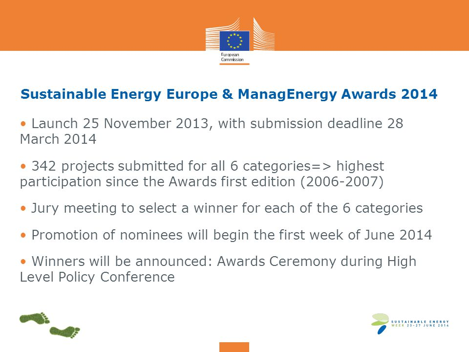 Sustainable Energy Europe & ManagEnergy Awards 2014 Launch 25 November 2013, with submission deadline 28 March 2014 342 projects submitted for all 6 categories=> highest participation since the Awards first edition (2006-2007) Jury meeting to select a winner for each of the 6 categories Promotion of nominees will begin the first week of June 2014 Winners will be announced: Awards Ceremony during High Level Policy Conference