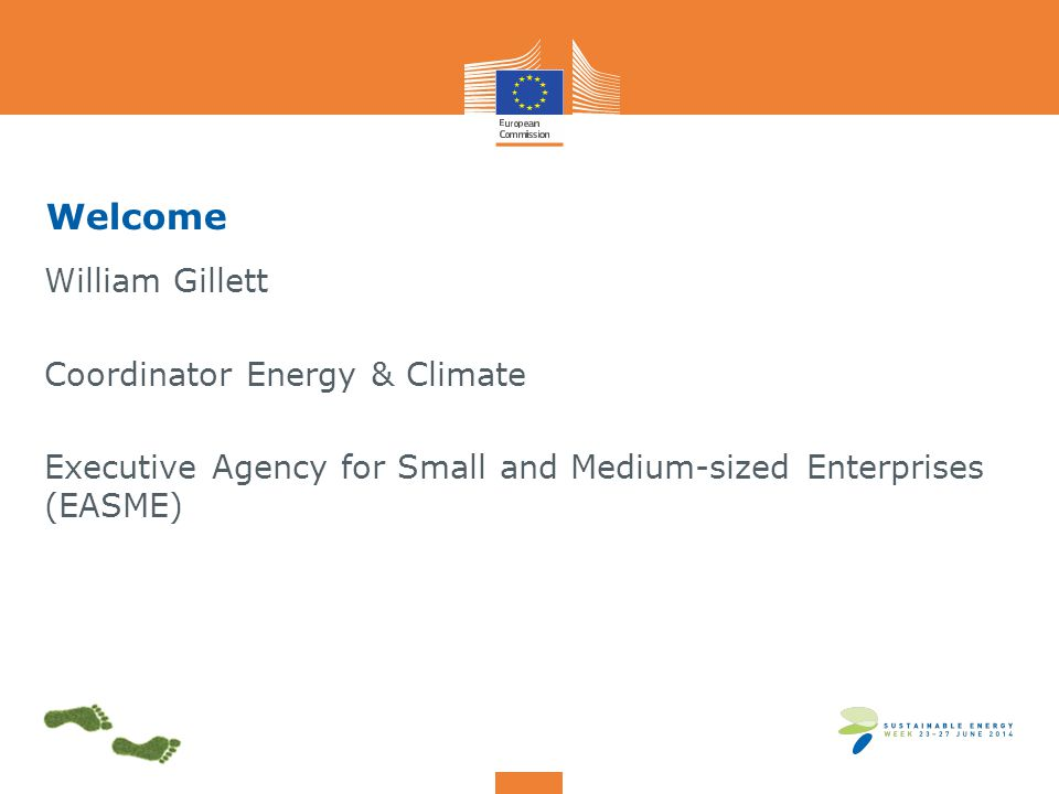 Welcome William Gillett Coordinator Energy & Climate Executive Agency for Small and Medium-sized Enterprises (EASME)