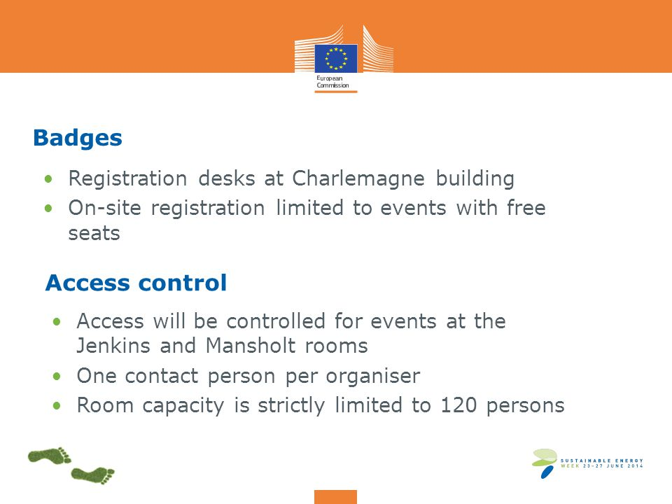 Badges Registration desks at Charlemagne building On-site registration limited to events with free seats Access control Access will be controlled for events at the Jenkins and Mansholt rooms One contact person per organiser Room capacity is strictly limited to 120 persons