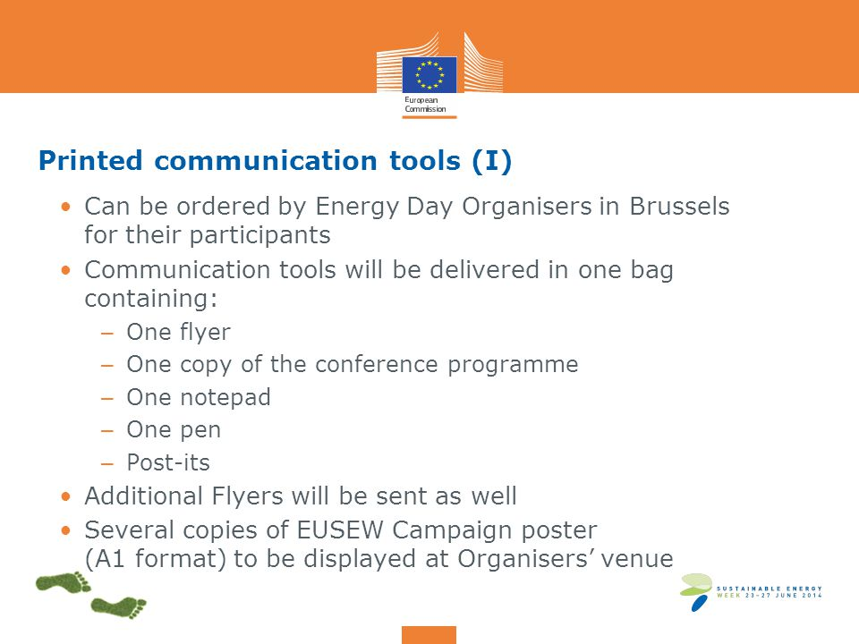 Printed communication tools (I) Can be ordered by Energy Day Organisers in Brussels for their participants Communication tools will be delivered in one bag containing: – One flyer – One copy of the conference programme – One notepad – One pen – Post-its Additional Flyers will be sent as well Several copies of EUSEW Campaign poster (A1 format) to be displayed at Organisers' venue