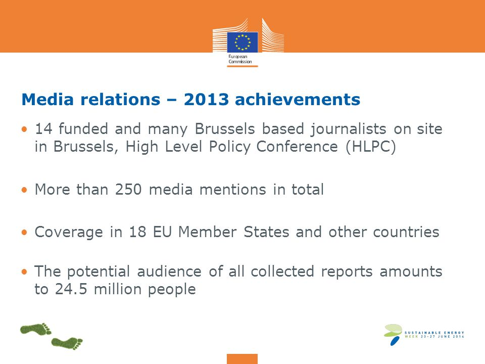Media relations – 2013 achievements 14 funded and many Brussels based journalists on site in Brussels, High Level Policy Conference (HLPC) More than 250 media mentions in total Coverage in 18 EU Member States and other countries The potential audience of all collected reports amounts to 24.5 million people