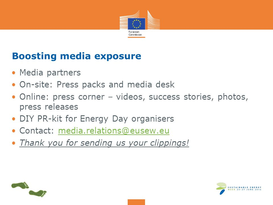 Boosting media exposure Media partners On-site: Press packs and media desk Online: press corner – videos, success stories, photos, press releases DIY PR-kit for Energy Day organisers Contact: media.relations@eusew.eumedia.relations@eusew.eu Thank you for sending us your clippings!