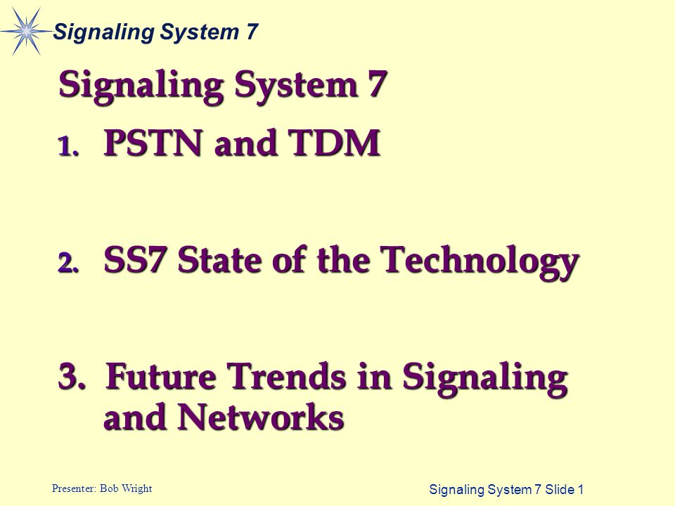 Signaling System 7 Slide 1 Presenter: Bob Wright Signaling System 7 1. PSTN and TDM 2. SS7 State of the Technology 3. Future Trends in Signaling and N