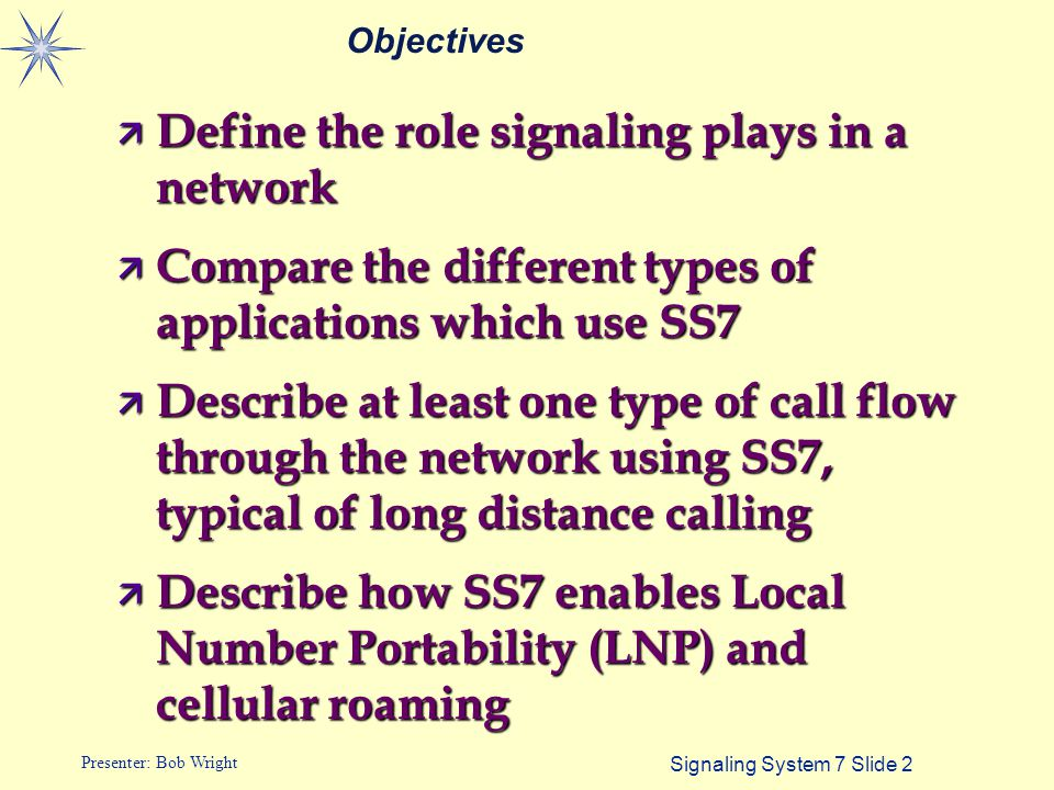 Signaling System 7 Slide 2 Presenter: Bob Wright Objectives ä Define the role signaling plays in a network ä Compare the different types of applicatio