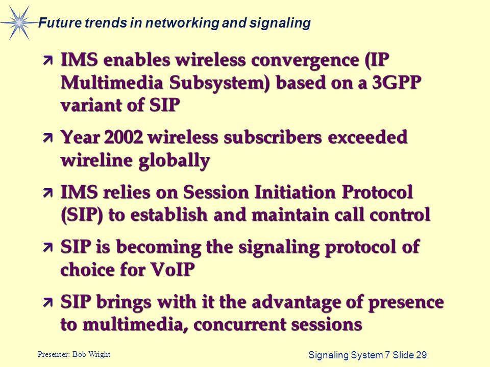 Signaling System 7 Slide 29 Presenter: Bob Wright Future trends in networking and signaling ä IMS enables wireless convergence (IP Multimedia Subsyste
