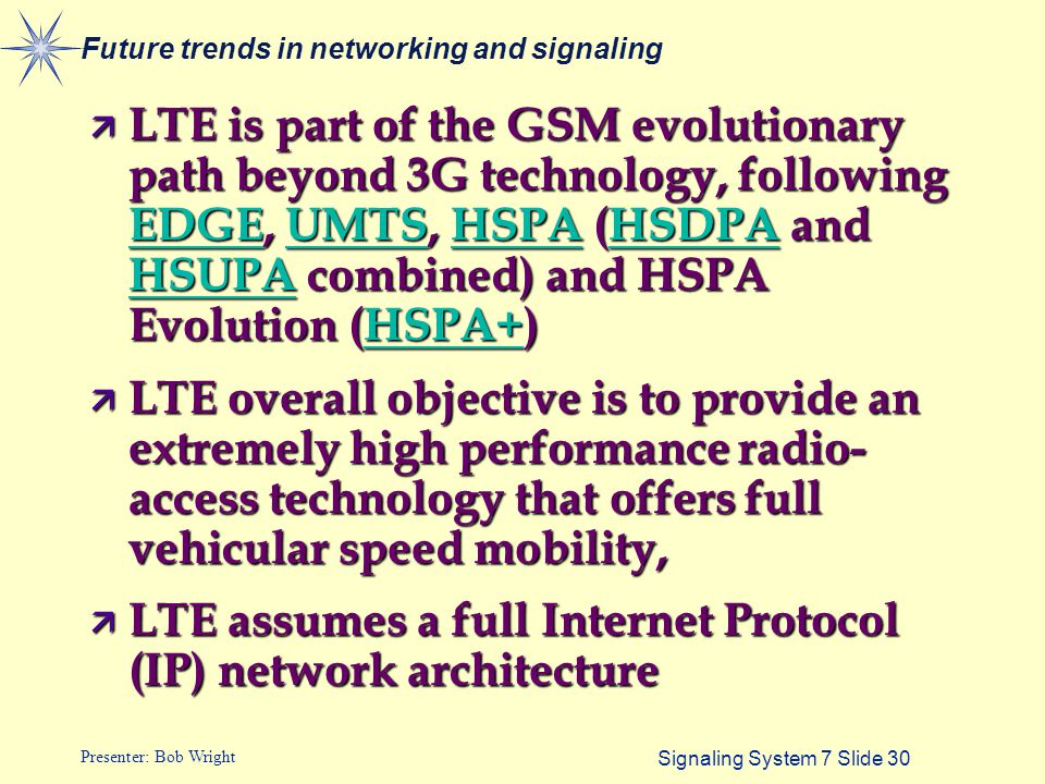 Signaling System 7 Slide 30 Presenter: Bob Wright Future trends in networking and signaling ä LTE is part of the GSM evolutionary path beyond 3G techn