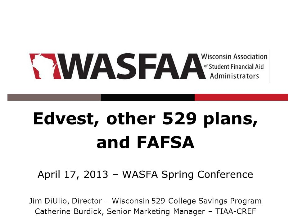 Edvest, other 529 plans, and FAFSA April 17, 2013 – WASFA Spring Conference Jim DiUlio, Director – Wisconsin 529 College Savings Program Catherine Burdick, Senior Marketing Manager – TIAA-CREF