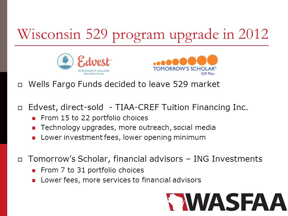 Wisconsin 529 program upgrade in 2012  Wells Fargo Funds decided to leave 529 market  Edvest, direct-sold - TIAA-CREF Tuition Financing Inc.
