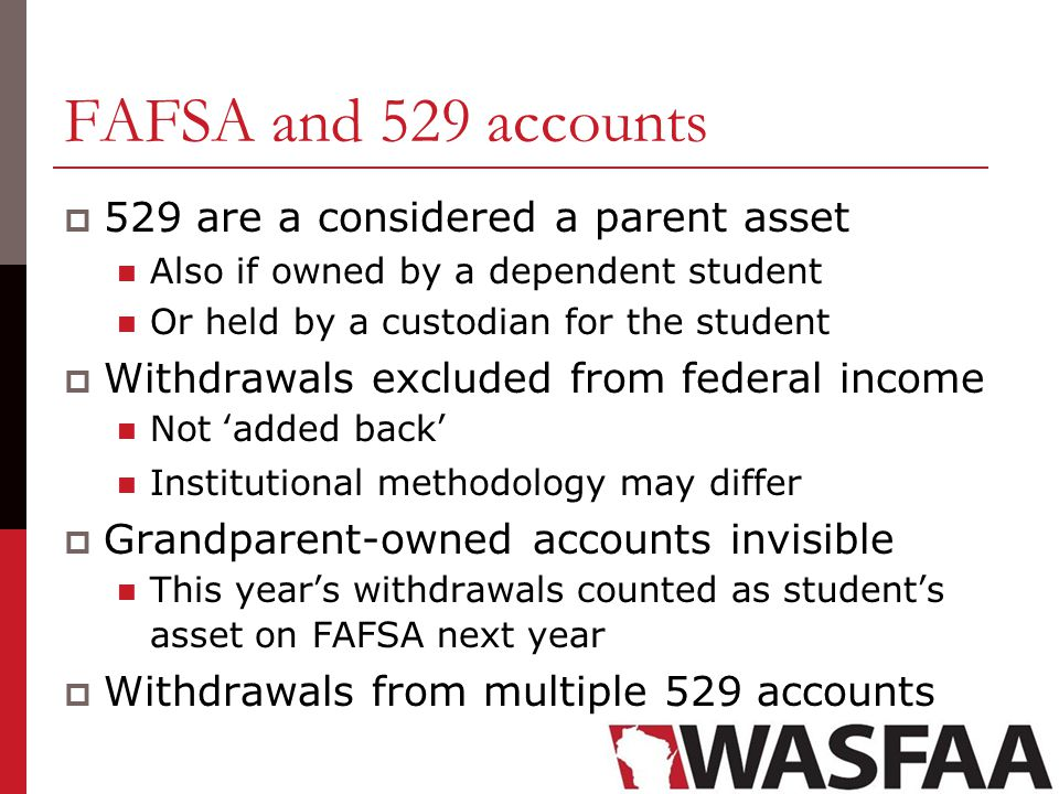 FAFSA and 529 accounts  529 are a considered a parent asset Also if owned by a dependent student Or held by a custodian for the student  Withdrawals excluded from federal income Not 'added back' Institutional methodology may differ  Grandparent-owned accounts invisible This year's withdrawals counted as student's asset on FAFSA next year  Withdrawals from multiple 529 accounts