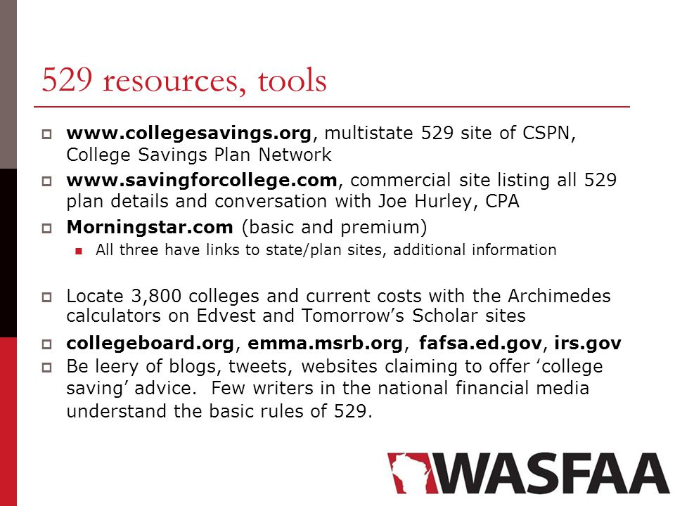 529 resources, tools  www.collegesavings.org, multistate 529 site of CSPN, College Savings Plan Network  www.savingforcollege.com, commercial site listing all 529 plan details and conversation with Joe Hurley, CPA  Morningstar.com (basic and premium) All three have links to state/plan sites, additional information  Locate 3,800 colleges and current costs with the Archimedes calculators on Edvest and Tomorrow's Scholar sites  collegeboard.org, emma.msrb.org, fafsa.ed.gov, irs.gov  Be leery of blogs, tweets, websites claiming to offer 'college saving' advice.