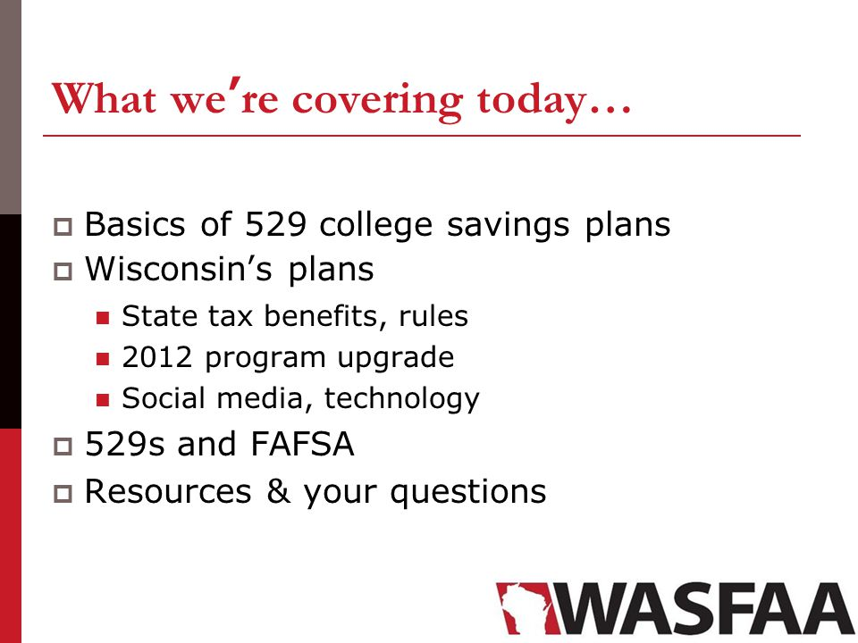 What we're covering today…  Basics of 529 college savings plans  Wisconsin's plans State tax benefits, rules 2012 program upgrade Social media, technology  529s and FAFSA  Resources & your questions