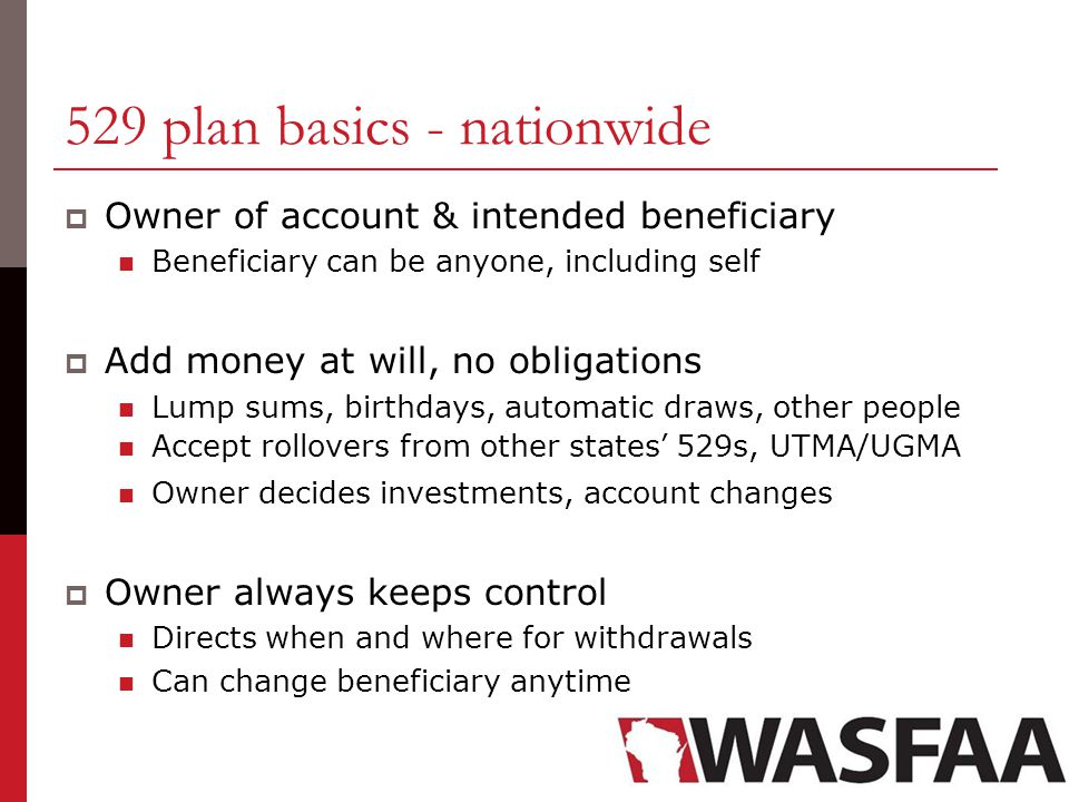 529 plan basics - nationwide  Owner of account & intended beneficiary Beneficiary can be anyone, including self  Add money at will, no obligations Lump sums, birthdays, automatic draws, other people Accept rollovers from other states' 529s, UTMA/UGMA Owner decides investments, account changes  Owner always keeps control Directs when and where for withdrawals Can change beneficiary anytime