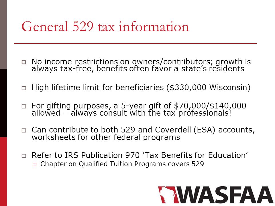 General 529 tax information  No income restrictions on owners/contributors; growth is always tax-free, benefits often favor a state's residents  High lifetime limit for beneficiaries ($330,000 Wisconsin)  For gifting purposes, a 5-year gift of $70,000/$140,000 allowed – always consult with the tax professionals.