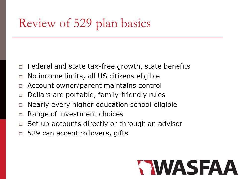 Review of 529 plan basics  Federal and state tax-free growth, state benefits  No income limits, all US citizens eligible  Account owner/parent maintains control  Dollars are portable, family-friendly rules  Nearly every higher education school eligible  Range of investment choices  Set up accounts directly or through an advisor  529 can accept rollovers, gifts