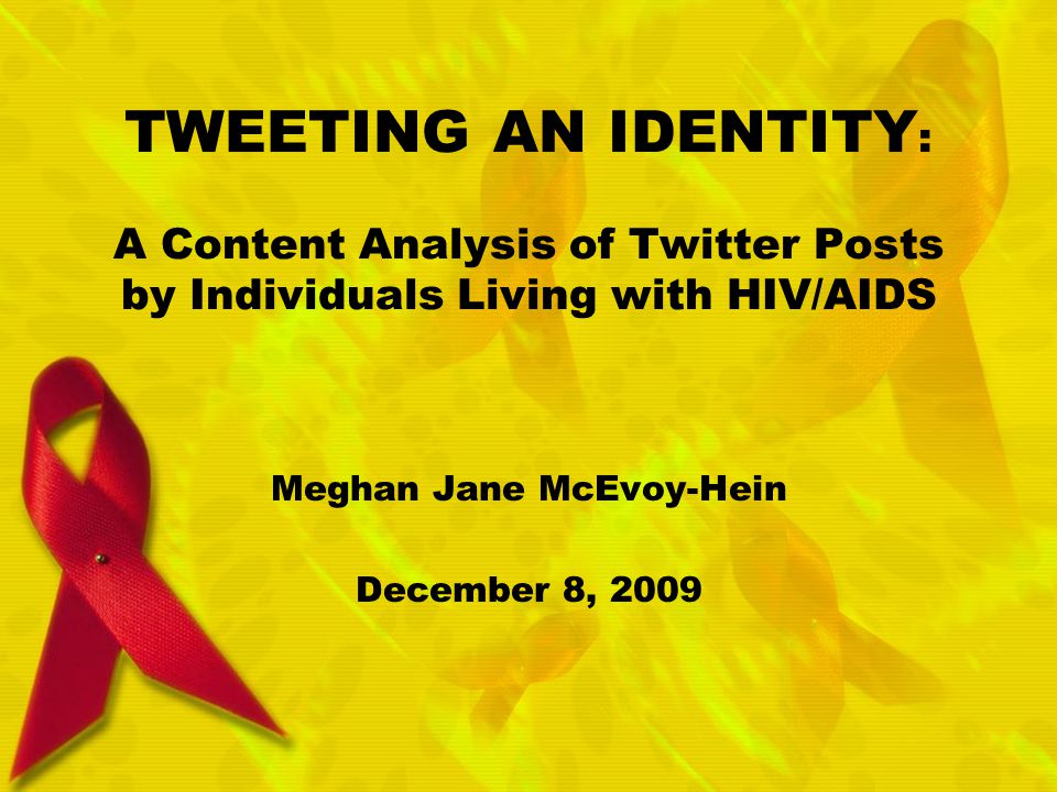 TWEETING AN IDENTITY : A Content Analysis of Twitter Posts by Individuals Living with HIV/AIDS Meghan Jane McEvoy-Hein December 8, 2009