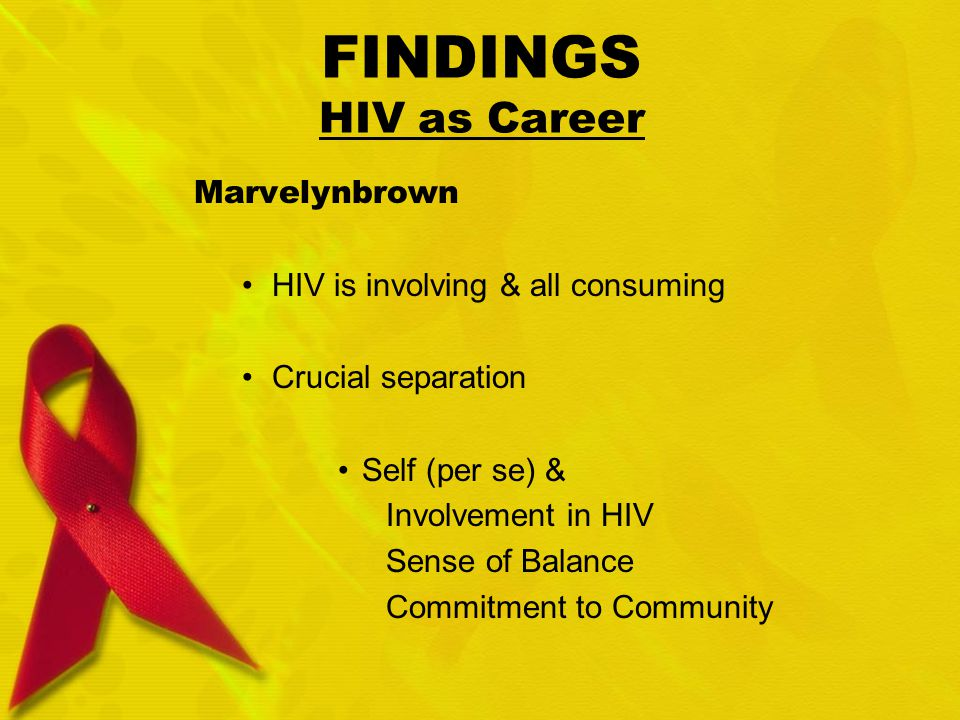FINDINGS HIV as Career Marvelynbrown HIV is involving & all consuming Crucial separation Self (per se) & Involvement in HIV Sense of Balance Commitment to Community