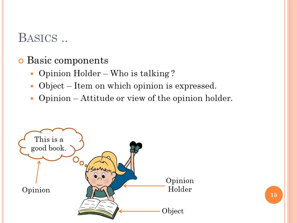 B ASICS.. Basic components Opinion Holder – Who is talking ? Object – Item on which opinion is expressed. Opinion – Attitude or view of the opinion ho