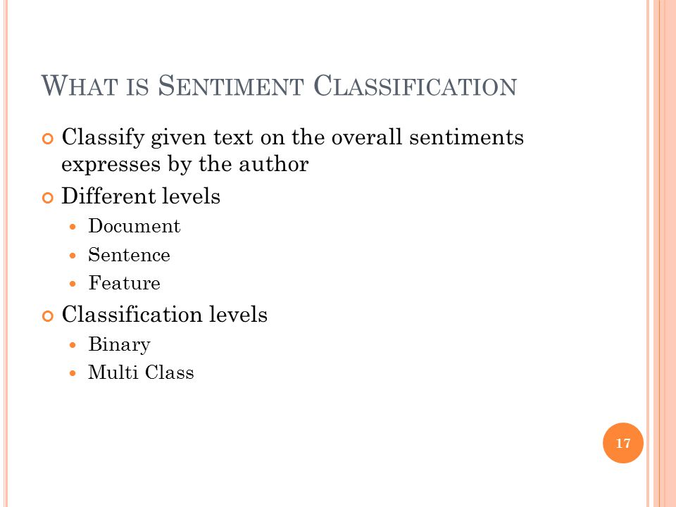 W HAT IS S ENTIMENT C LASSIFICATION Classify given text on the overall sentiments expresses by the author Different levels Document Sentence Feature C