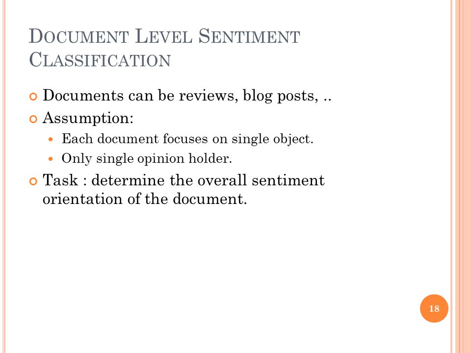 D OCUMENT L EVEL S ENTIMENT C LASSIFICATION Documents can be reviews, blog posts,.. Assumption: Each document focuses on single object. Only single op