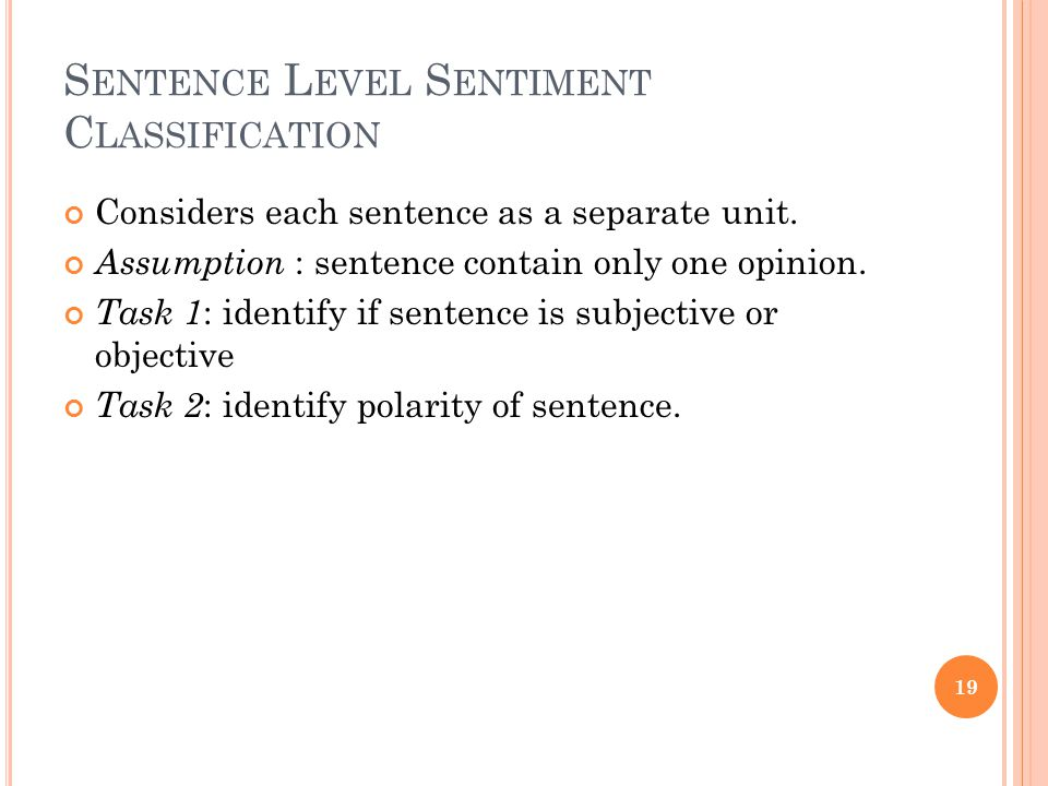 S ENTENCE L EVEL S ENTIMENT C LASSIFICATION Considers each sentence as a separate unit. Assumption : sentence contain only one opinion. Task 1 : ident