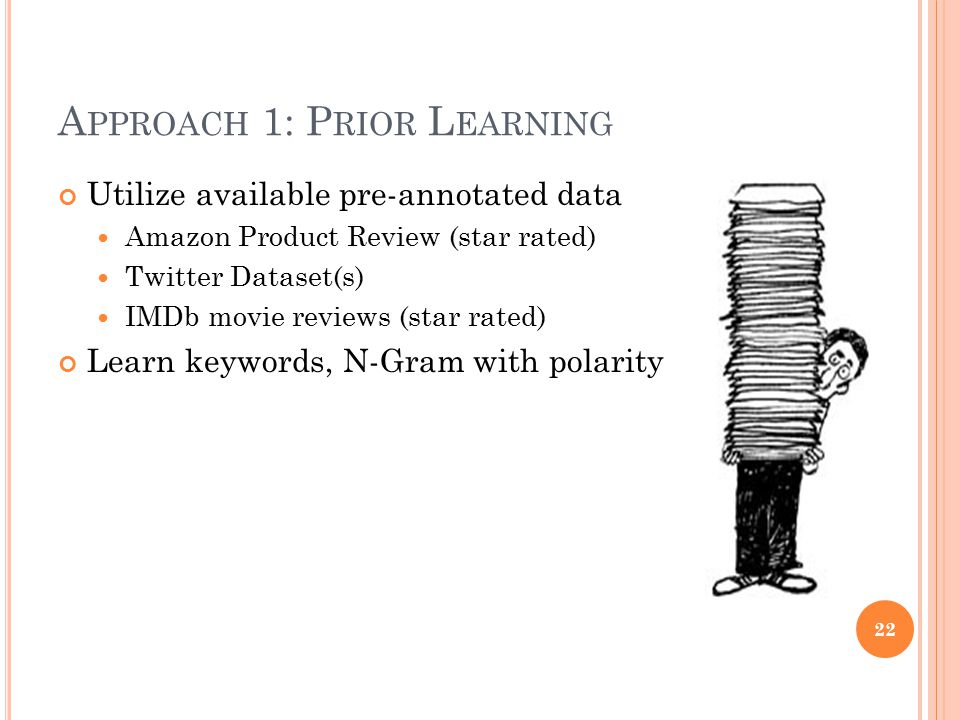 A PPROACH 1: P RIOR L EARNING Utilize available pre-annotated data Amazon Product Review (star rated) Twitter Dataset(s) IMDb movie reviews (star rate
