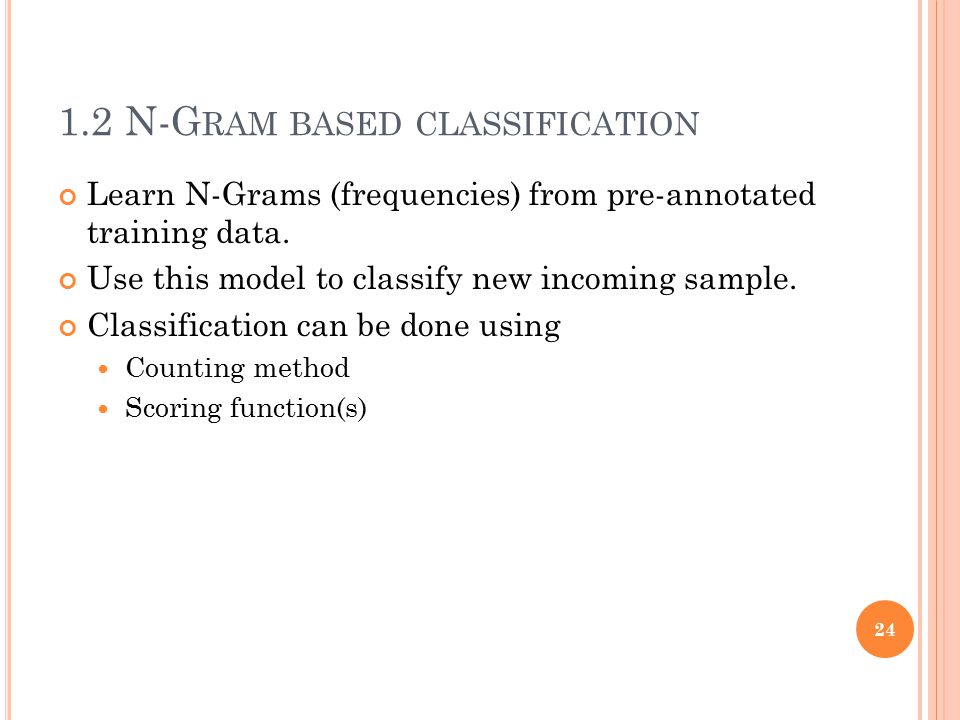 1.2 N-G RAM BASED CLASSIFICATION Learn N-Grams (frequencies) from pre-annotated training data. Use this model to classify new incoming sample. Classif