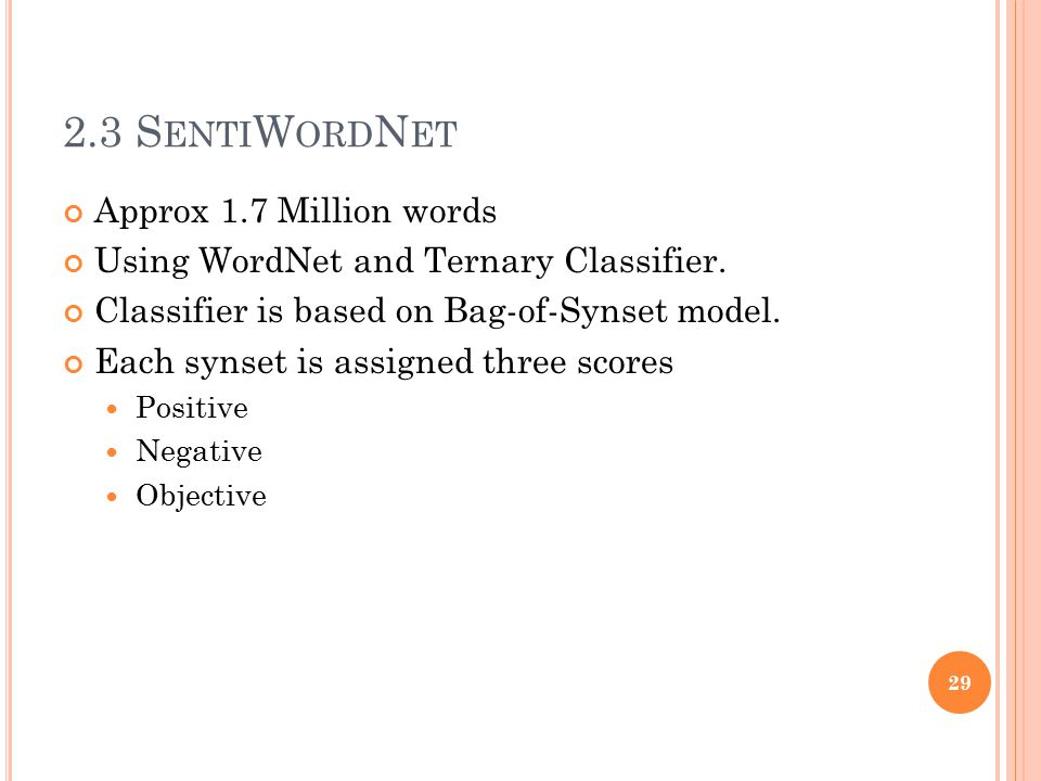 2.3 S ENTI W ORD N ET Approx 1.7 Million words Using WordNet and Ternary Classifier. Classifier is based on Bag-of-Synset model. Each synset is assign