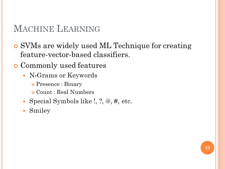 M ACHINE L EARNING SVMs are widely used ML Technique for creating feature-vector-based classifiers. Commonly used features N-Grams or Keywords Presenc
