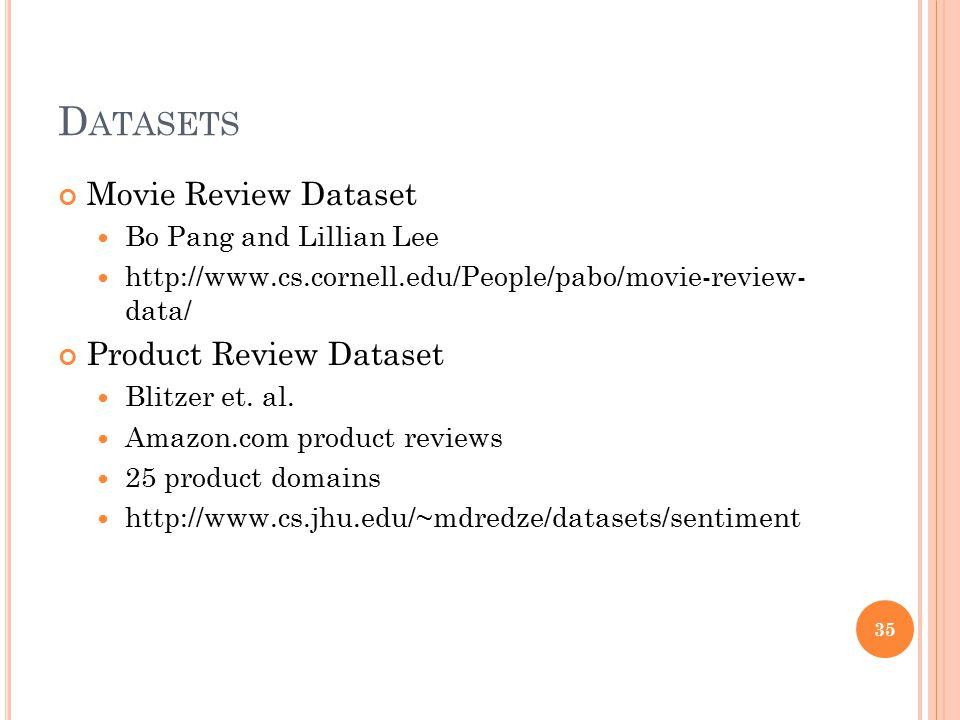 D ATASETS Movie Review Dataset Bo Pang and Lillian Lee http://www.cs.cornell.edu/People/pabo/movie-review- data/ Product Review Dataset Blitzer et. al