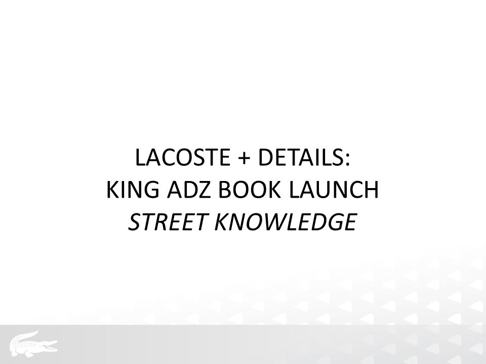 LACOSTE + DETAILS: KING ADZ BOOK LAUNCH STREET KNOWLEDGE