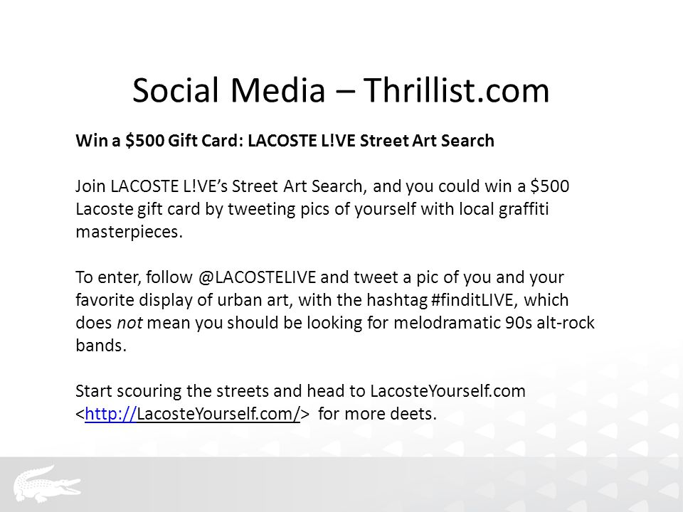 Win a $500 Gift Card: LACOSTE L!VE Street Art Search Join LACOSTE L!VE's Street Art Search, and you could win a $500 Lacoste gift card by tweeting pics of yourself with local graffiti masterpieces.