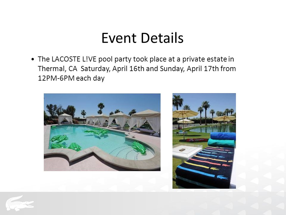 Event Details The LACOSTE L!VE pool party took place at a private estate in Thermal, CA Saturday, April 16th and Sunday, April 17th from 12PM-6PM each day