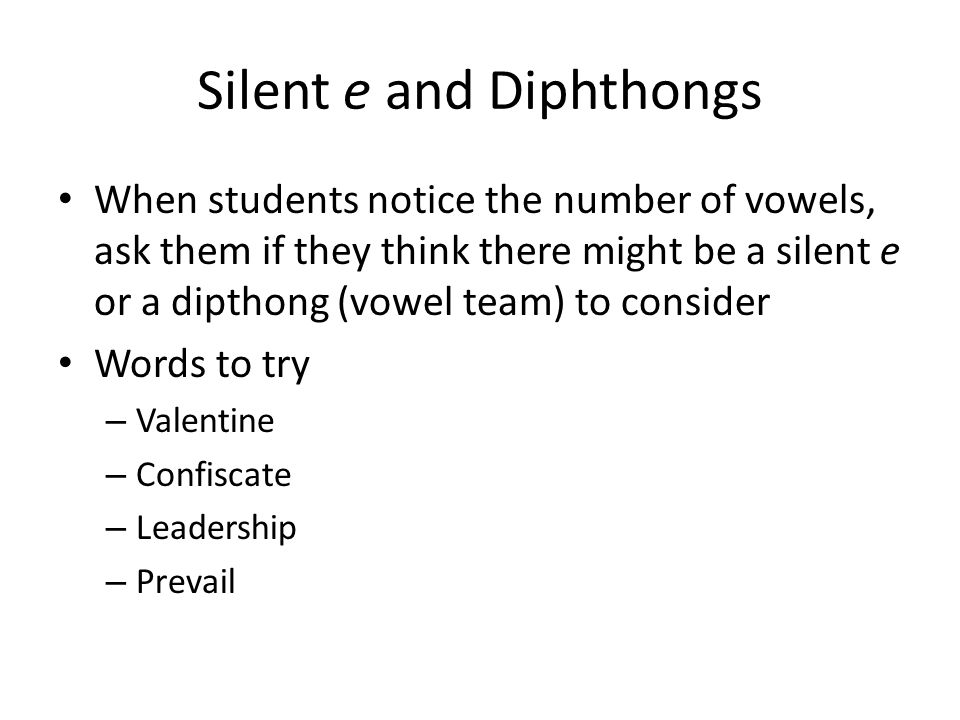 Silent e and Diphthongs When students notice the number of vowels, ask them if they think there might be a silent e or a dipthong (vowel team) to consider Words to try – Valentine – Confiscate – Leadership – Prevail
