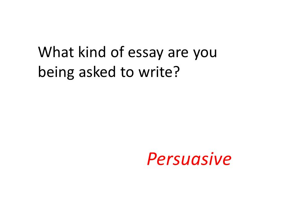 What kind of essay are you being asked to write Persuasive