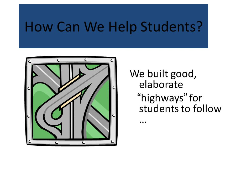 How Can We Help Students We built good, elaborate highways for students to follow …