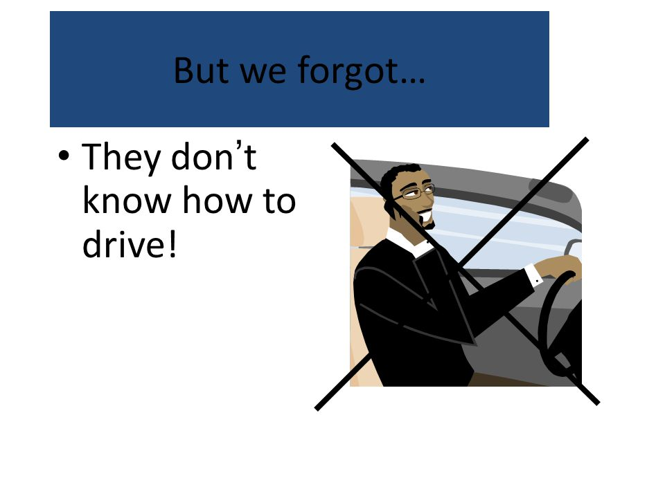 But we forgot… They don't know how to drive!