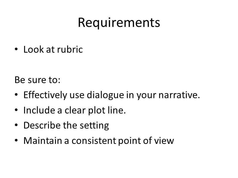 Requirements Look at rubric Be sure to: Effectively use dialogue in your narrative.