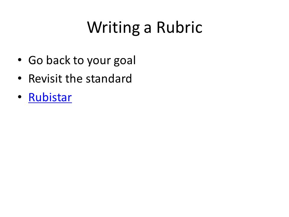 Writing a Rubric Go back to your goal Revisit the standard Rubistar