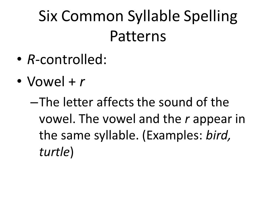Six Common Syllable Spelling Patterns R-controlled: Vowel + r – The letter affects the sound of the vowel.