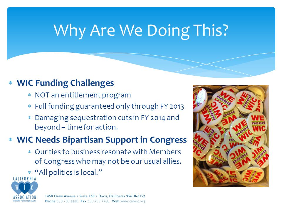  WIC Funding Challenges  NOT an entitlement program  Full funding guaranteed only through FY 2013  Damaging sequestration cuts in FY 2014 and beyond – time for action.