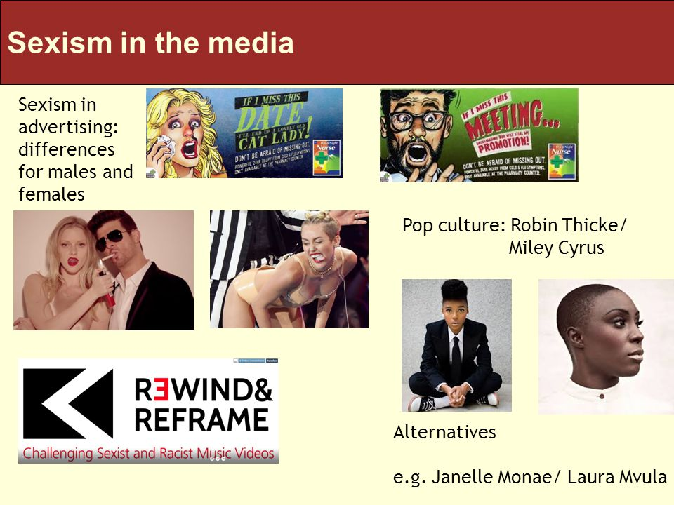 Sexism in the media Sexism in advertising: differences for males and females Pop culture: Robin Thicke/ Miley Cyrus Alternatives e.g.