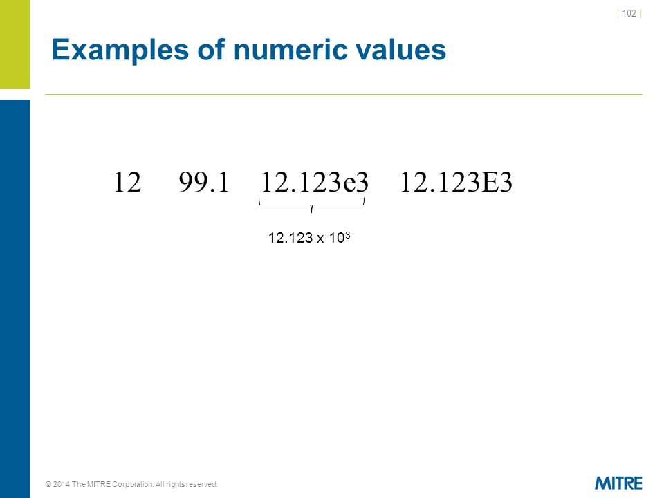 | 102 | © 2014 The MITRE Corporation. All rights reserved. Examples of numeric values 12 99.1 12.123e3 12.123E3 12.123 x 10 3