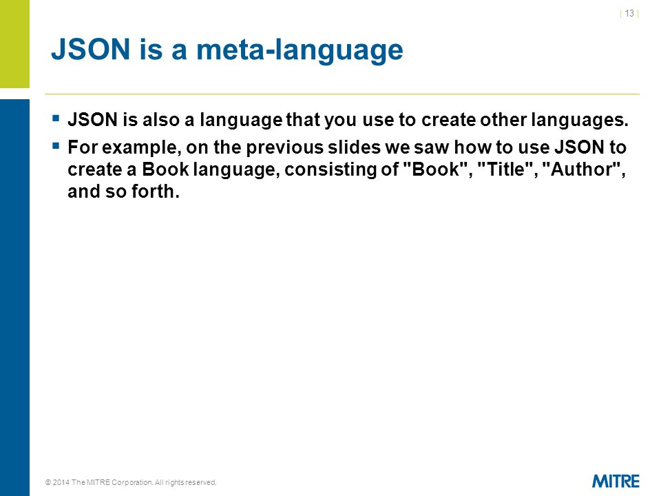 | 13 | © 2014 The MITRE Corporation. All rights reserved. JSON is a meta-language  JSON is also a language that you use to create other languages. 