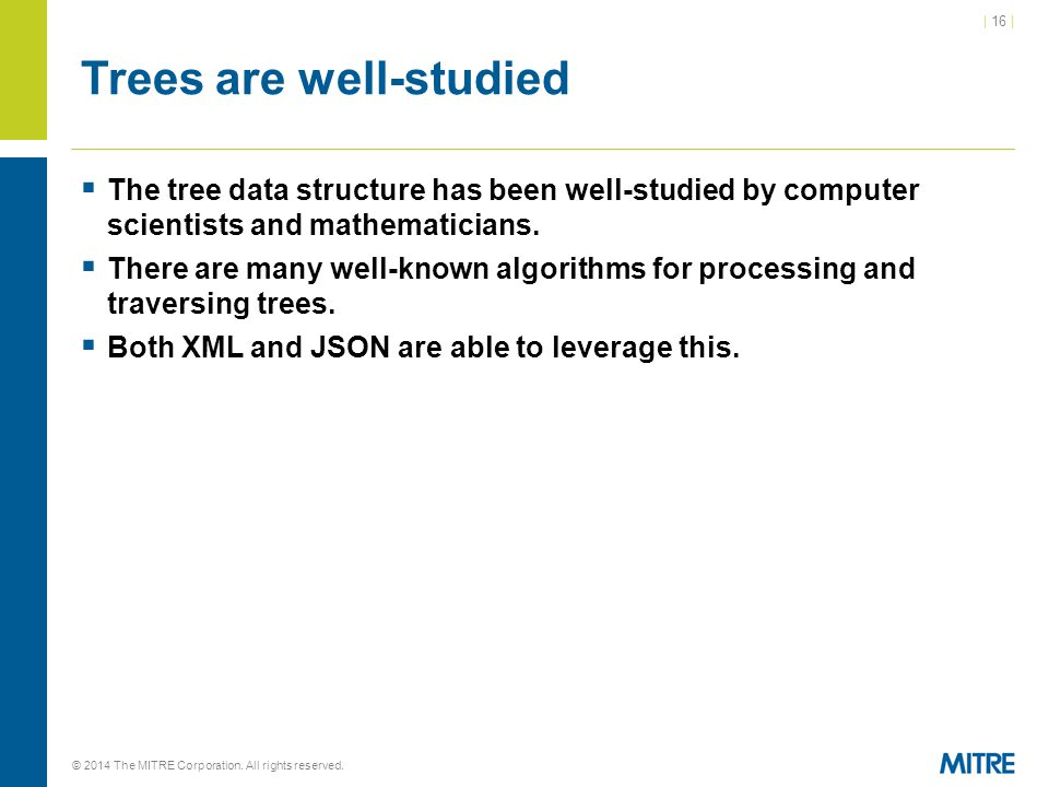 | 16 | © 2014 The MITRE Corporation. All rights reserved. Trees are well-studied  The tree data structure has been well-studied by computer scientist
