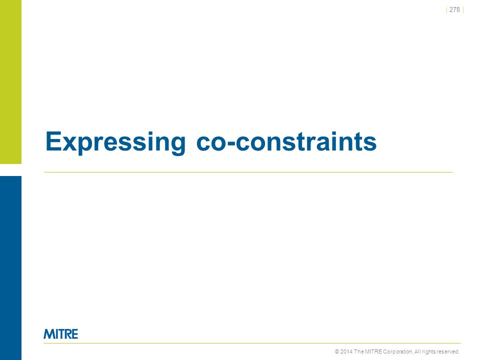 © 2014 The MITRE Corporation. All rights reserved.   278   Expressing co-constraints