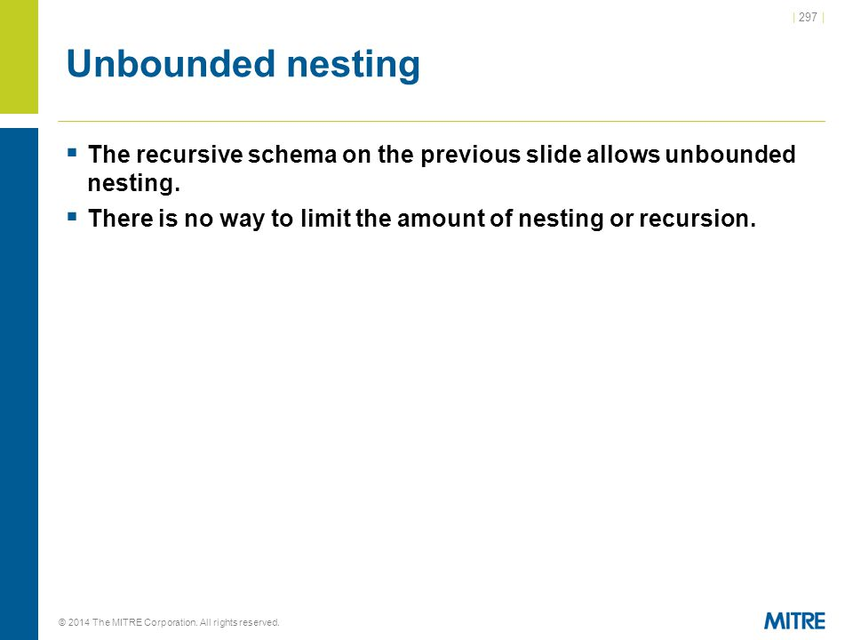 | 297 | © 2014 The MITRE Corporation. All rights reserved. Unbounded nesting  The recursive schema on the previous slide allows unbounded nesting. 