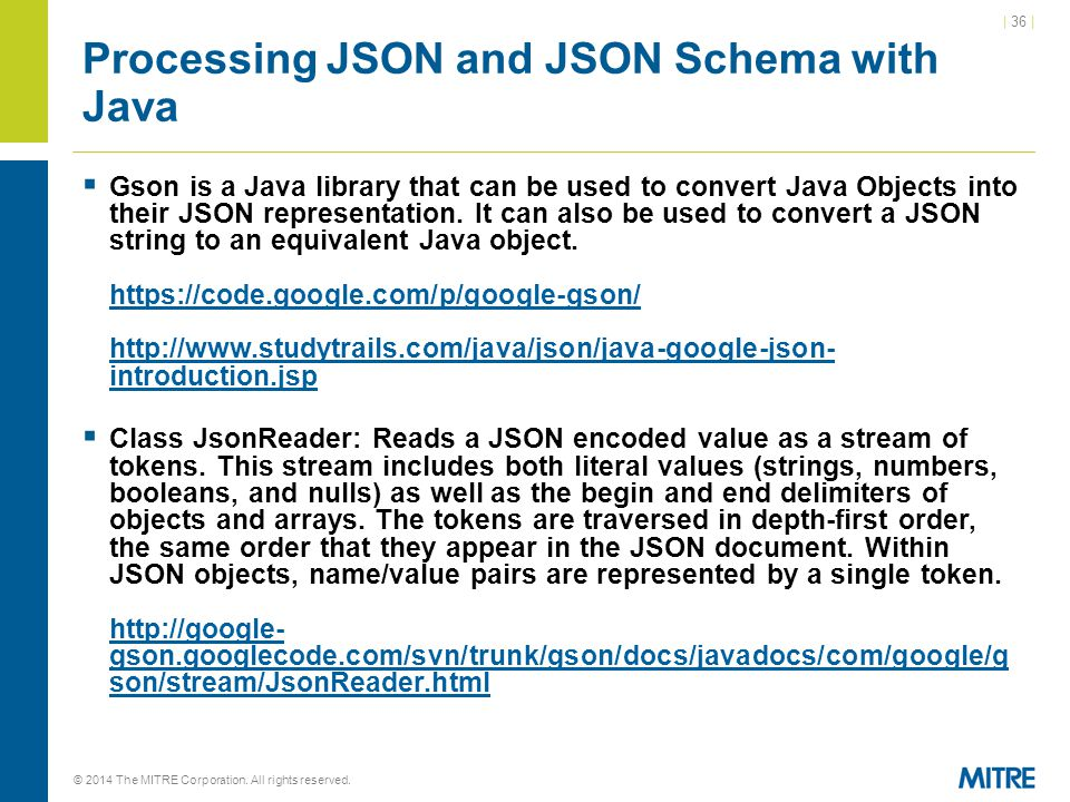 | 36 | © 2014 The MITRE Corporation. All rights reserved. Processing JSON and JSON Schema with Java  Gson is a Java library that can be used to conve