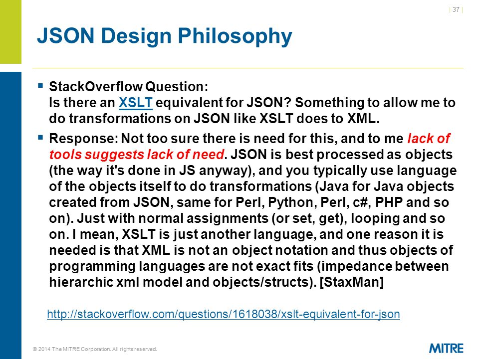 | 37 | © 2014 The MITRE Corporation. All rights reserved. JSON Design Philosophy  StackOverflow Question: Is there an XSLT equivalent for JSON? Somet