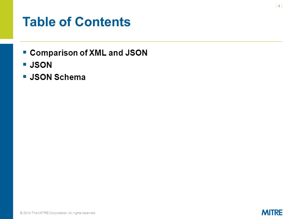 | 4 || 4 | © 2014 The MITRE Corporation. All rights reserved. Table of Contents  Comparison of XML and JSON  JSON  JSON Schema
